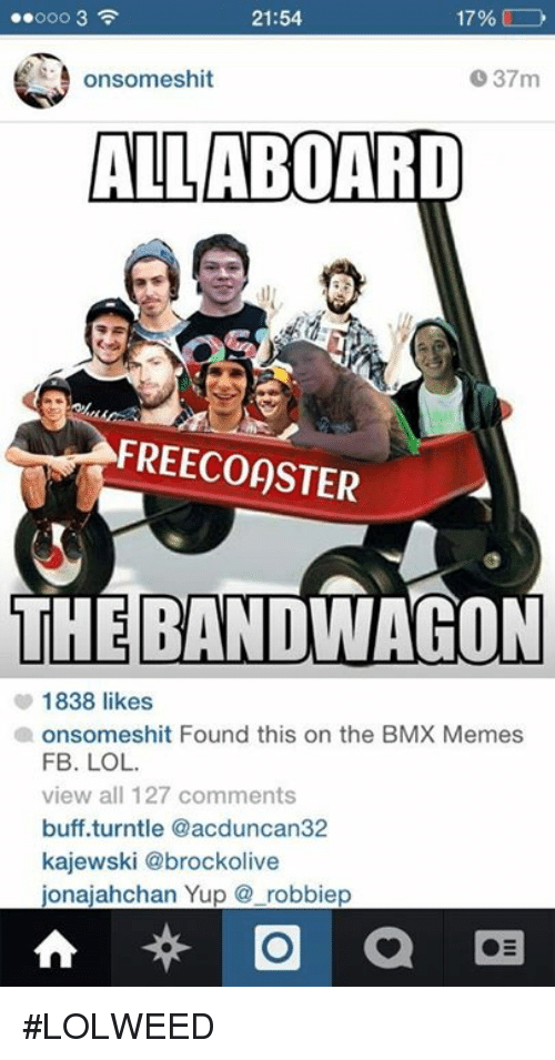Bmx Meme: 17%  21:54  onsomeshit  37m  ALL ABOARD  FREECOOSTER  THE BANDWAGON  1838 likes  a onsomeshit Found this on the BMX Memes  FB. LOL.  view all 127 comments  buff turntle @acduncan32  kajewski @brockolive  ionaiahchan Yup robbiep  a #LOLWEED