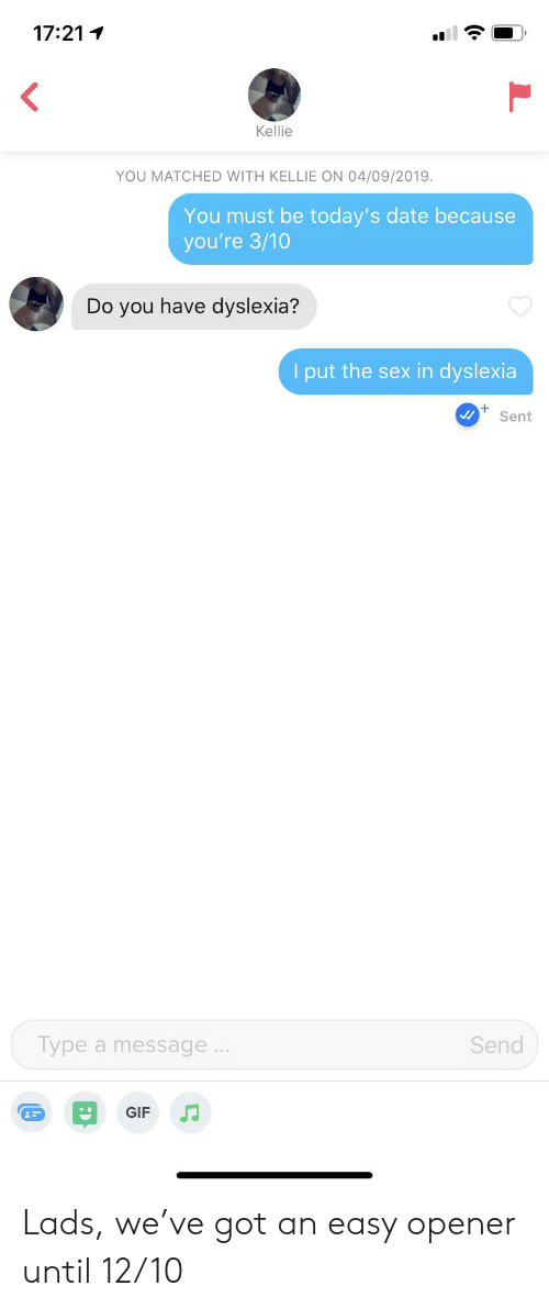Kellie: 17:21  Kellie  YOU MATCHED WITH KELLIE ON 04/09/2019.  You must be today's date because  you're 3/10  Do you have dyslexia?  I put the sex in dyslexia  Sent  Type a message..  Send  GIF Lads, we've got an easy opener until 12/10