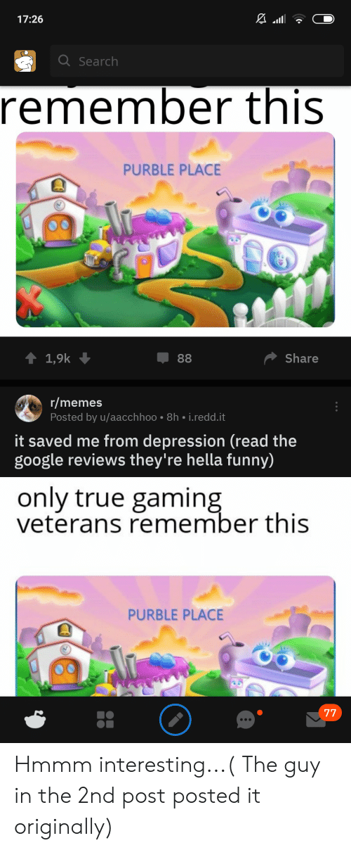 Hella Funny: 17:26  Q Search  remember this  PURBLE PLACE  Share  1,9k  88  r/memes  Posted by u/aacchhoo 8h i.redd.it  it saved me from depression (read the  google reviews they're hella funny)  only true gaming  veterans remember this  PURBLE PLACE  77 Hmmm interesting...( The guy in the 2nd post posted it originally)