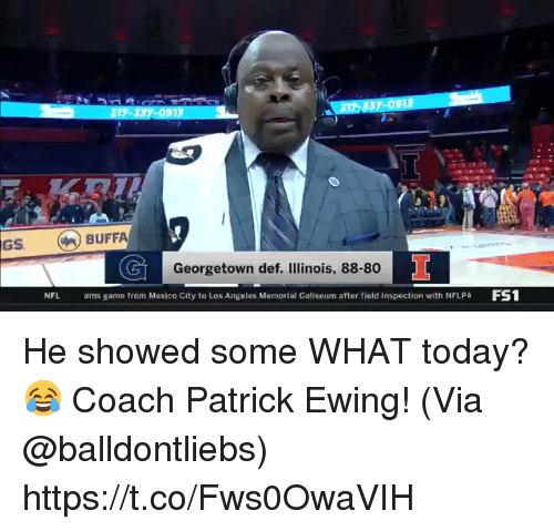 Memorial: 17-337-0913  217 337-091S  GS BUFFA  Georgetown def. Illinois, 88-80  NFL  ams game from Mexico City to Los Angeles Memorial Coliseum after field inspection with NFLPA FS1 He showed some WHAT today? 😂 Coach Patrick Ewing!   (Via @balldontliebs)  https://t.co/Fws0OwaVIH