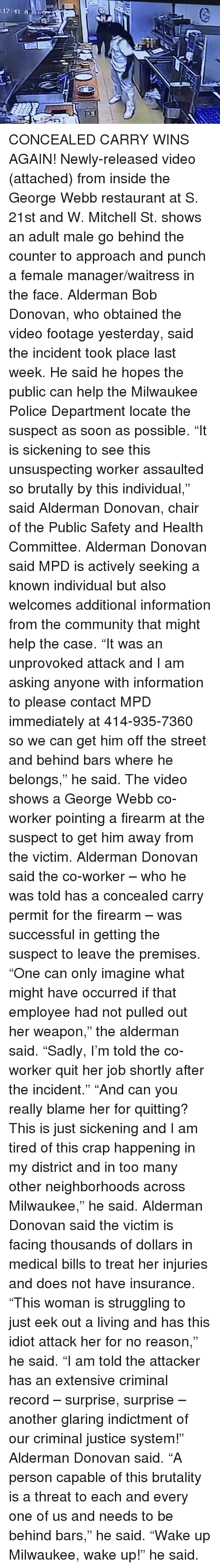 "donovan: :17:41 A CONCEALED CARRY WINS AGAIN!  Newly-released video (attached) from inside the George Webb restaurant at S. 21st and W. Mitchell St. shows an adult male go behind the counter to approach and punch a female manager/waitress in the face.  Alderman Bob Donovan, who obtained the video footage yesterday, said the incident took place last week. He said he hopes the public can help the Milwaukee Police Department locate the suspect as soon as possible.  ""It is sickening to see this unsuspecting worker assaulted so brutally by this individual,"" said Alderman Donovan, chair of the Public Safety and Health Committee.  Alderman Donovan said MPD is actively seeking a known individual but also welcomes additional information from the community that might help the case.  ""It was an unprovoked attack and I am asking anyone with information to please contact MPD immediately at 414-935-7360 so we can get him off the street and behind bars where he belongs,"" he said.  The video shows a George Webb co-worker pointing a firearm at the suspect to get him away from the victim. Alderman Donovan said the co-worker – who he was told has a concealed carry permit for the firearm – was successful in getting the suspect to leave the premises.  ""One can only imagine what might have occurred if that employee had not pulled out her weapon,"" the alderman said. ""Sadly, I'm told the co-worker quit her job shortly after the incident.""  ""And can you really blame her for quitting? This is just sickening and I am tired of this crap happening in my district and in too many other neighborhoods across Milwaukee,"" he said.  Alderman Donovan said the victim is facing thousands of dollars in medical bills to treat her injuries and does not have insurance. ""This woman is struggling to just eek out a living and has this idiot attack her for no reason,"" he said.  ""I am told the attacker has an extensive criminal record – surprise, surprise – another glaring indictment of our criminal justice system!"" Alderman Donovan said.  ""A person capable of this brutality is a threat to each and every one of us and needs to be behind bars,"" he said.  ""Wake up Milwaukee, wake up!"" he said."