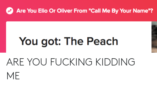 """Are You Fucking Kidding: 17  Are You Elio Or Oliver From """"Call Me By Your Name""""?  You got: The Peach ARE YOU FUCKING KIDDING ME"""