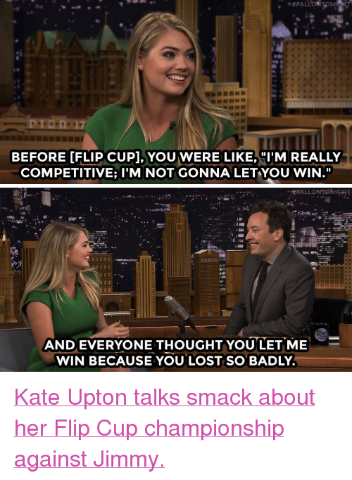 """upton: 17  BEFORE [FLIP CUP], YOU WERE LIKE, I'M REALLY  COMPETITIVE; I'M NOT GONNA LETYOU WIN.""""   FALLONTONIGHT  AND EVERYONE THOUGHTYOU LET ME  WIN BECAUSE YOU LOST SO BADLY <p><a href=""""https://www.youtube.com/watch?v=azHnWgtyR8s&amp;list=UU8-Th83bH_thdKZDJCrn88g&amp;index=2"""" target=""""_blank"""">Kate Upton talks smack about her Flip Cup championship against Jimmy.</a></p>"""