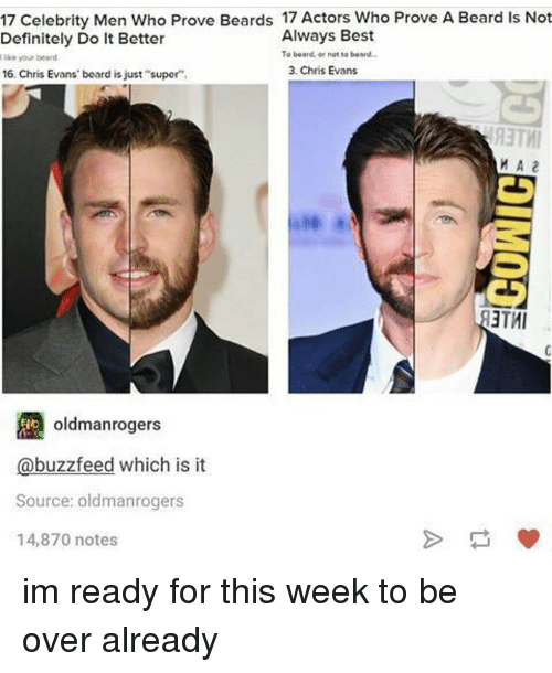 Chris Evans, Memes, and Buzzfeed: 17 Celebrity Men Who Prove Beards 17 Actors Who Prove A Beard Is Not  Always Best  Definitely Do It Better  To beard or not to beard  like your beard  3, Chris Evans  16, Chris Evans board is just super.  MA2  3TMI  oldmanrogers  buzzfeed which is it  Source: oldmanrogers  14,870 notes im ready for this week to be over already