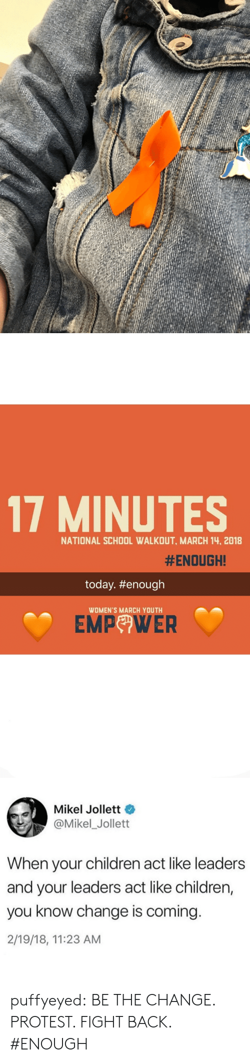 Womens March: 17 MINUTES  NATIONAL SCHOOL WALKOUT, MARCH 14, 2018  #ENOUGH!  today. #enough  WOMEN'S MARCH YOUTH  EMP WER   Mikel Jollett  @Mikel_Jollett  When your children act like leaders  and your leaders act like children,  you know change is coming  2/19/18, 11:23 AM puffyeyed:  BE THE CHANGE. PROTEST. FIGHT BACK. #ENOUGH