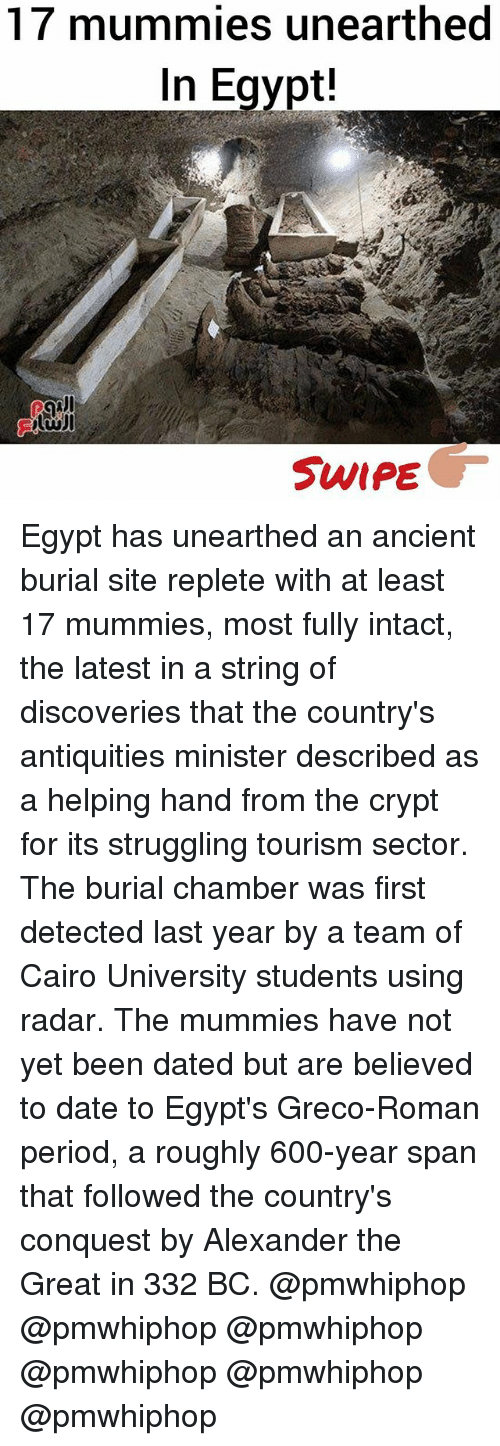 Egyption: 17 mummies unearthed  In Egypt!  SWIPE Egypt has unearthed an ancient burial site replete with at least 17 mummies, most fully intact, the latest in a string of discoveries that the country's antiquities minister described as a helping hand from the crypt for its struggling tourism sector. The burial chamber was first detected last year by a team of Cairo University students using radar. The mummies have not yet been dated but are believed to date to Egypt's Greco-Roman period, a roughly 600-year span that followed the country's conquest by Alexander the Great in 332 BC. @pmwhiphop @pmwhiphop @pmwhiphop @pmwhiphop @pmwhiphop @pmwhiphop