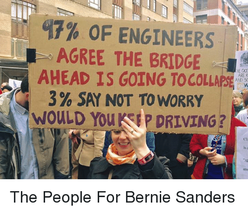 Bernie Sanders, Driving, and Bernie: 17% OF ENGINEERS  L AGREE THE BRIDGE  AHEAD IS GOING TO COLLAPSE  AND SO  3% SAY NOT TO WORRY  WOULD You  KSEP DRIVING? The People For Bernie Sanders