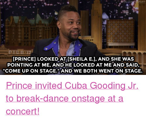 """Cuba Gooding Jr.: 17  PRINCE] LOOKED AT ISHEILA E.J, AND SHE WAS  POINTING AT ME, AND HE LOOKED AT ME AND SAID,  """"COME UP ON STAGE.""""AND WE BOTH WENT ON STAGE <p><a href=""""https://www.youtube.com/watch?v=R0qbRII9Vkw&amp;list=UU8-Th83bH_thdKZDJCrn88g"""" target=""""_blank"""">Princeinvited Cuba Gooding Jr. to break-dance onstage at a concert!</a><br/></p>"""
