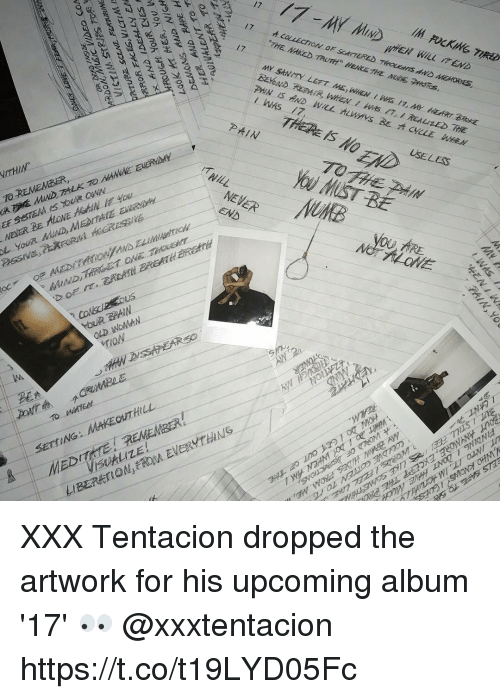 Xxx, Naked, and Never: 17  THE NAKED TRUTH HEKE THE MBE PSTs  17  I WAs 17,  THERE IS NO  PAIN  USELES  TOTH毛제14  MIST BE  NEVER  END  OU ARE  オLOVE  台  MEDITRER  VISUALIZE!  MAKEOUTHILL  SETtING: XXX Tentacion dropped the artwork for his upcoming album '17' 👀 @xxxtentacion https://t.co/t19LYD05Fc