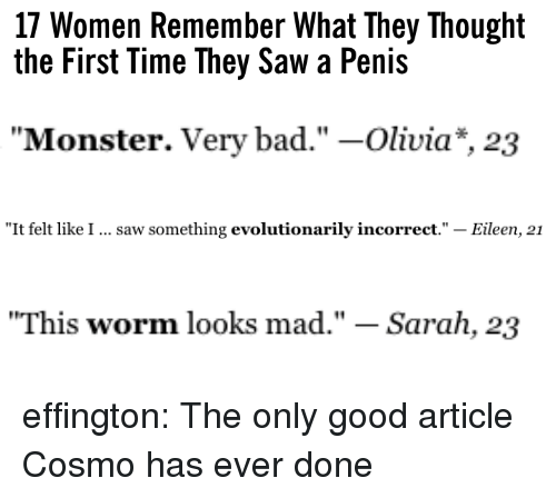 "Eileen: 17 Women Remember What They Thought  the First Time They Saw a Penis   ""Monster. Very bad."" -Olivia*, 23   ""It felt like I  saw something evolutionarily incorrect."" - Eileen, 21   ""This worm looks mad."" - Sarah, 23 effington:  The only good article Cosmo has ever done"