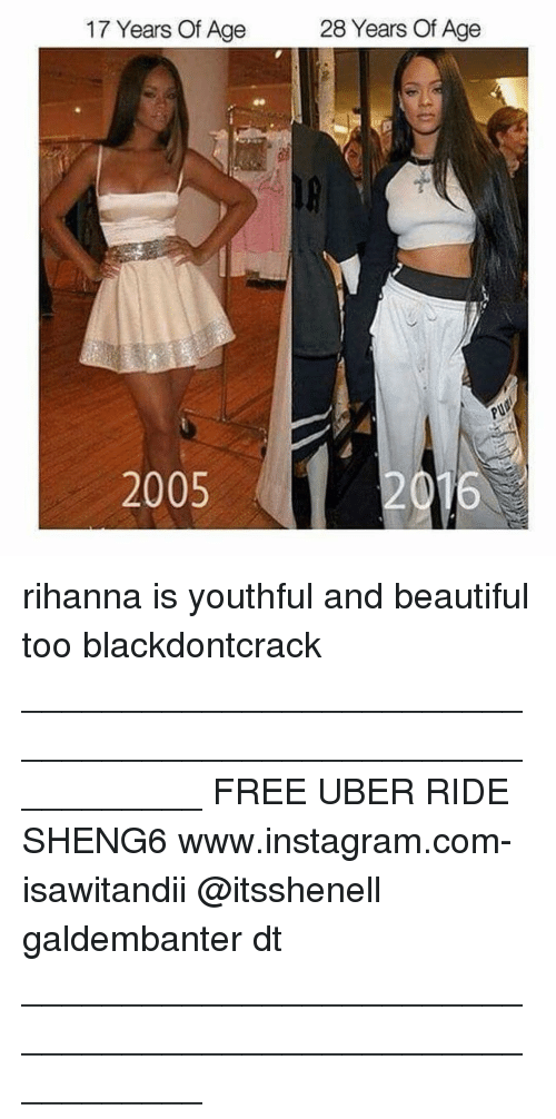 Memes, Rihanna, and Uber: 17 Years Of Age  2005  28 Years Of Age rihanna is youthful and beautiful too blackdontcrack ___________________________________________________________ FREE UBER RIDE SHENG6 www.instagram.com-isawitandii @itsshenell galdembanter dt ___________________________________________________________