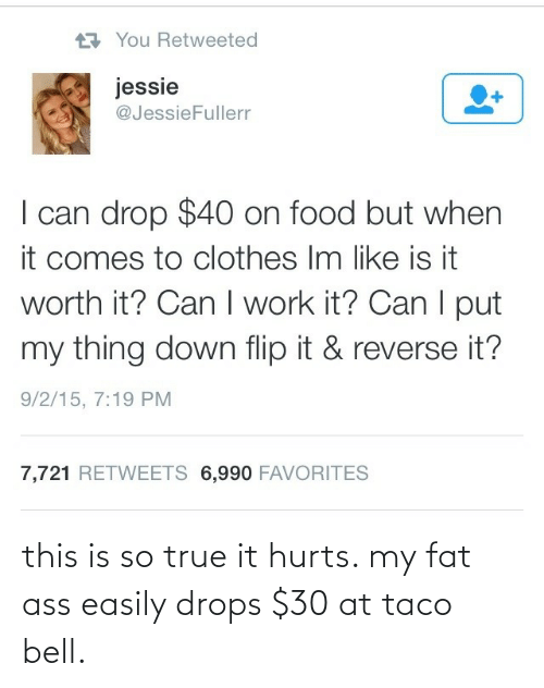 True: 17 You Retweeted  jessie  @JessieFullerr  I can drop $40 on food but when  it comes to clothes Im like is it  worth it? Can I work it? Can I put  my thing down flip it & reverse it?  9/2/15, 7:19 PM  7,721 RETWEETS 6,990 FAVORITES this is so true it hurts. my fat ass easily drops $30 at taco bell.