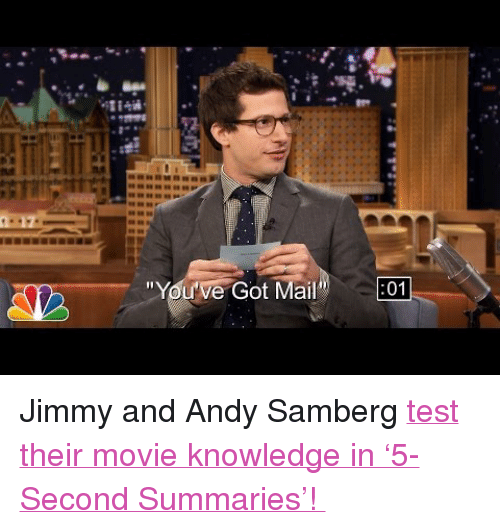 "You've Got Mail: 17  ""You've Got Mail"" 01 <p>Jimmy and Andy Samberg <a href=""https://www.youtube.com/watch?v=cBTwuF3OcYQ"" target=""_blank"">test their movie knowledge in &lsquo;5-Second Summaries&rsquo;! </a></p>"