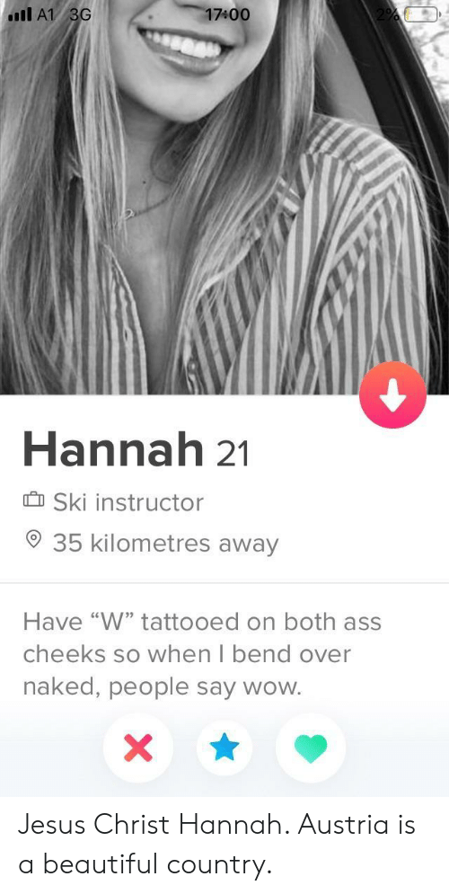 """Austria: 17400  Il A1 3G  Hannah 21  Ski instructor  35 kilometres away  Have """"W"""" tattooed on both ass  cheeks so when I bend over  naked, people say wow. Jesus Christ Hannah. Austria is a beautiful country."""