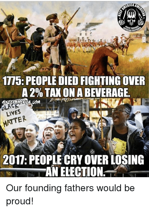 Memes, Proud, and 🤖: 1775: PEOPLE DIED FIGHTING OVER  A 2% TAX ON A BEVERAGE  LIVES  MATTER  2017: PEOPLE CRY OVER LOSING  AN ELECTION Our founding fathers would be proud!