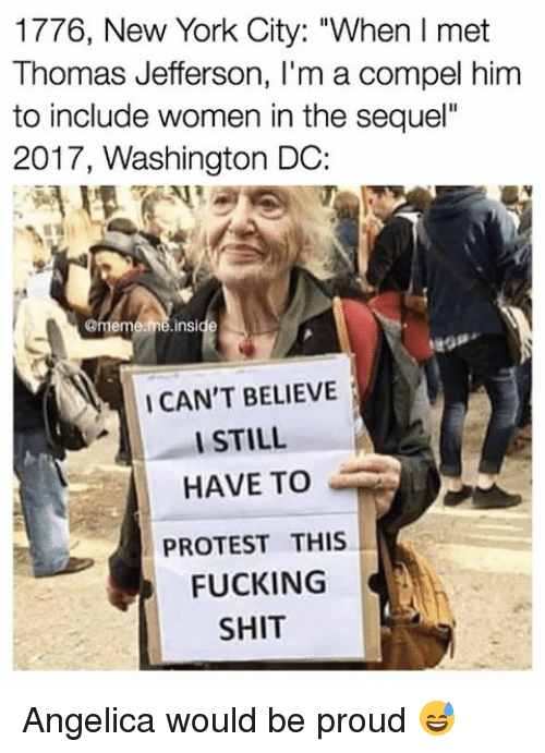 """I Cant Believe I Still Have To Protest This: 1776, New York City: """"When l met  Thomas Jefferson, l'm a compel him  to include women in the sequel""""  2017, Washington DC:  @meme  me nside  I CAN'T BELIEVE  I STILL  HAVE TO  PROTEST THIS  FUCKING  SHIT Angelica would be proud 😅"""