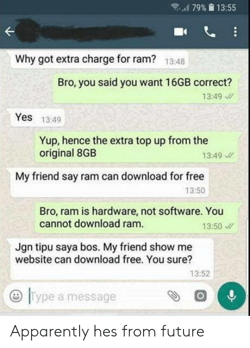 """hence: """"'179%  13:55  Why got extra charge for ram?  13:48  Bro, you said you want 16GB correct?  13:49  Yes 13:49  Yup, hence the extra top up from the  original 8GB  13:49  My friend say ram can download for free  13:50  Bro, ram is hardware, not software. You  cannot download ram.  13:50  Jgn tipu saya bos. My friend show me  website can download free. You sure?  13:52  0  Type a message Apparently hes from future"""