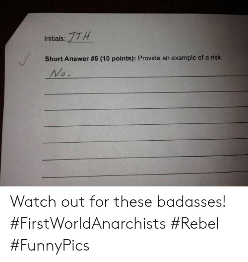 Badasses: :17H  Initials:  Short Answer #5 (10 points): Provide an  example of a risk.  No. Watch out for these badasses! #FirstWorldAnarchists #Rebel #FunnyPics