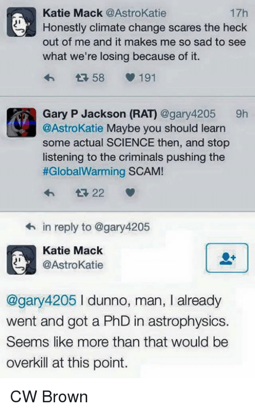 astrophysics: 17h  Katie Mack @AstroKatie  Honestly climate change scares the heck  out of me and it makes me so sad to see  what we're losing because of it.  58  V. 191  Gary P Jackson (RA) @gary 4205  9h  @AstroKatie Maybe you should learn  some actual SCIENCE then, and stop  listening to the criminals pushing the  #Global Warming SCAM!  22  in reply to @gary4205  Katie Mack  @Astrokatie  @gary 4205 l dunno, man, I already  went and got a PhD in astrophysics.  Seems like more than that would be  overkill at this point. CW Brown