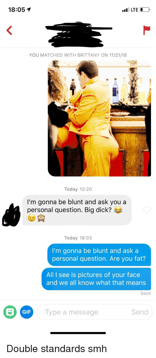 Double Standards: 18:05 T  YOU MATCHED WITH BRITTANY ON 11/21/18  Today 10:20  I'm gonna be blunt and ask you a  personal question. Big dick?  Today 18:03  I'm gonna be blunt and ask a  personal question. Are you fat?  All I see is pictures of your face  and we all know what that means  Sent  GIF  Type a message  Send Double standards smh