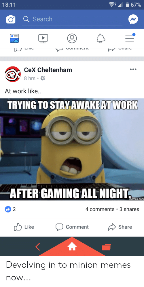 trying to stay awake at work: 18:11  67%  O Search  CeX Cheltenham  8 hrs.  At work like...  TRYING TO STAY AWAKE AT WORK  AFTER GAMING ALL NIGHT  memes.coM  2  4 comments 3 shares  Like  comment  Share Devolving in to minion memes now...