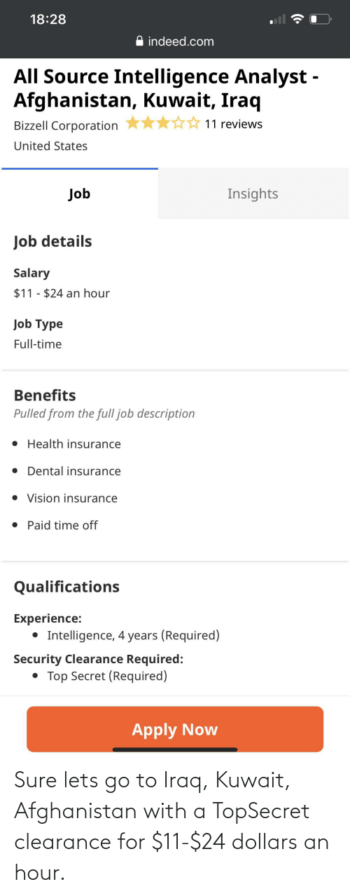 Health Insurance: 18:28  indeed.com  All Source Intelligence Analyst -  Afghanistan, Kuwait, Iraq  11 reviews  Bizzell Corporation  United States  Insights  Job  Job details  Salary  $11 - $24 an hour  Job Type  Full-time  Benefits  Pulled from the full job description  • Health insurance  • Dental insurance  • Vision insurance  • Paid time off  Qualifications  Experience:  • Intelligence, 4 years (Required)  Security Clearance Required:  • Top Secret (Required)  Apply Now Sure lets go to Iraq, Kuwait, Afghanistan with a TopSecret clearance for $11-$24 dollars an hour.
