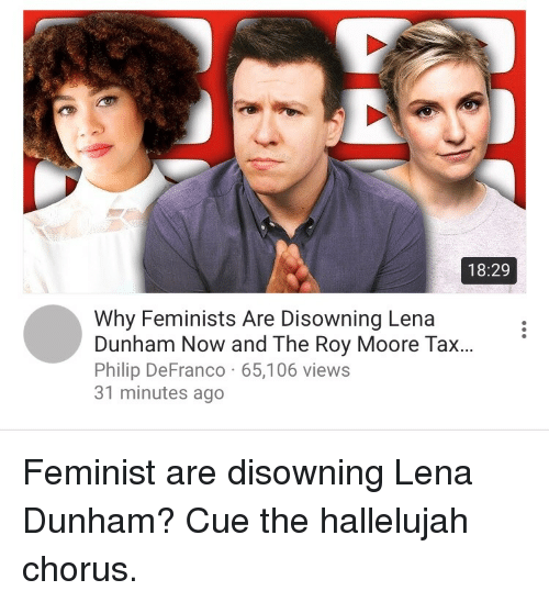 Roy Moore: 18:29  Why Feminists Are Disowning Lena  Dunham Now and The Roy Moore Tax...  Philip DeFranco 65,106 views  31 minutes ago <p>Feminist are disowning Lena Dunham? Cue the hallelujah chorus.</p>