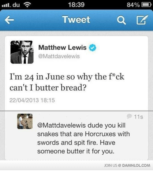 spitting fire: 18:39  84%  a  Tweet  Matthew Lewis  @Mattdavelewis  I'm 24 in June so why the f ck  can't I butter bread?  22/04/2013 18:15  11 S  @Mattdavelewis dude you kill  snakes that are Horcruxes with  swords and spit fire. Have  someone butter it for you  JOIN US DAMNLOLCOM