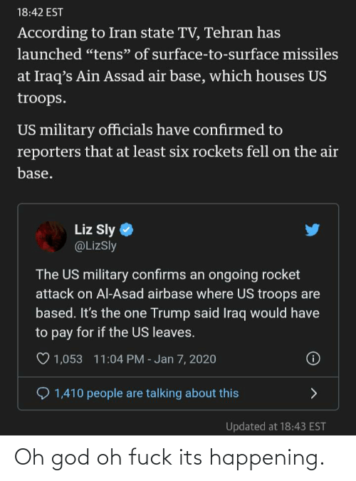 "Fuck Its: 18:42 EST  According to Iran state TV, Tehran has  launched ""tens"" of surface-to-surface missiles  at Iraq's Ain Assad air base, which houses US  troops.  US military officials have confirmed to  reporters that at least six rockets fell on the air  base.  Liz Sly  @LizSly  The US military confirms an ongoing rocket  attack on Al-Asad airbase where US troops are  based. It's the one Trump said Iraq would have  to pay for if the US leaves.  O 1,053 11:04 PM - Jan 7, 2020  1,410 people are talking about this  Updated at 18:43 EST Oh god oh fuck its happening."