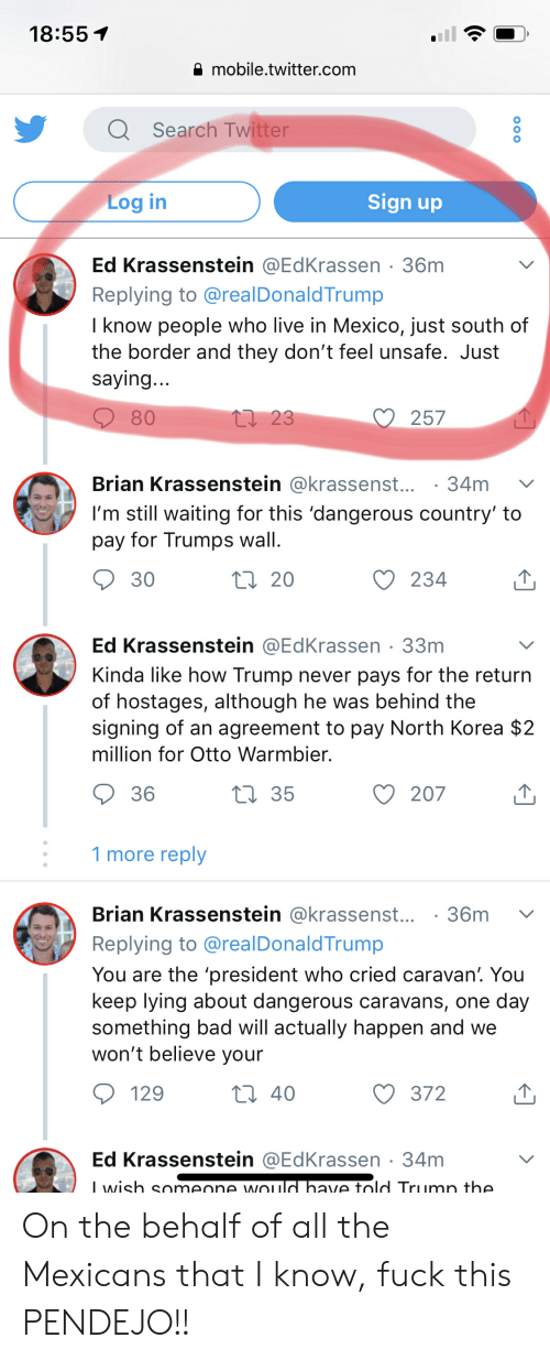 Trumps Wall: 18:55 T  mobile.twitter.com  Search Twitter  Sign up  Log in  Ed Krassenstein @EdKrassen 36m  Replying to @realDonaldTrump  I know people who live in Mexico, just south of  the border and they don't feel unsafe. Just  saying  257  80  Brian Krassenstein @krassenst...34m v  I'm still waiting for this 'dangerous country' to  pay for Trumps wall  20  234  30  Ed Krassenstein @EdKrassen 33m  Kinda like how Trump never pays for the return  of hostages, although he was behind the  signing of an agreement to pay North Korea $:2  million for Otto Warmbier.  207  36  35  1 more reply  Brian Krassenstein @krassenst...36m v  Replying to @realDonaldTrump  You are the 'president who cried caravan'. You  keep lying about dangerous caravans, one day  something bad will actually happen and we  won't believe youir  129  372  Ed Krassenstein @EdKrassen-34m  Iwish someone wOu  ave told Trumn the On the behalf of all the Mexicans that I know, fuck this PENDEJO!!
