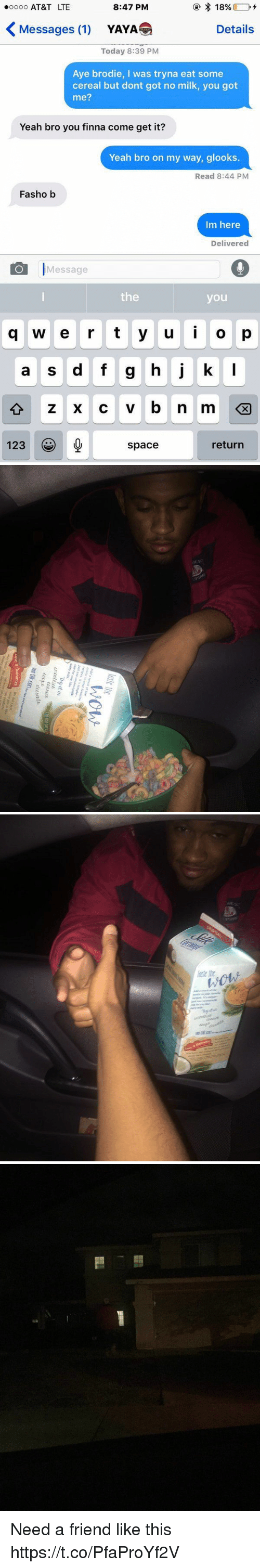 "Funny, Love, and Wow: 18%  8:47 PM  ooooo AT&T LTE  Messages (1)  Details  YAYA  Today 8:39 PM  Aye brodie, I was tryna eat some  cereal but dont got no milk, you got  me?  Yeah bro you finna come get it?  Yeah bro on my way, glooks  Read 8:44 PM  Fasho b  Im here  Delivered  Message  the  you  g w e r t y u i o p  a s d f g h j k  l  123  return  space   lastc ite  wow  Add a touche of the  favorite  Justusers-simple.. 결..  recig es It's simple-  just use coconutmilk  cup like  dairy makThy it  ""Iny it in  uact fied  ualitb  Fdewate  Vst Sgkcon-and  Love It Guarantee  ran tee  we don't just   agiEss  anaeroes  era corn. Need a friend like this https://t.co/PfaProYf2V"