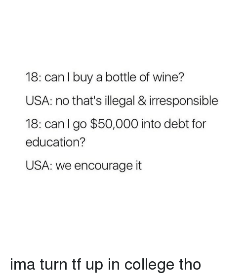 College, Wine, and Girl: 18: can buy a bottle of wine?  USA: no that's illegal & irresponsible  18: can I go $50,000 into debt for  education?  USA: we encourage it ima turn tf up in college tho
