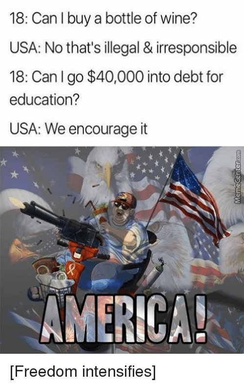 America Freedom: 18: Can I buy a bottle of wine?  USA: No that's illegal & irresponsible  18: Can I go $40,000 into debt for  education?  USA: We encourage it  AMERICA! [Freedom intensifies]