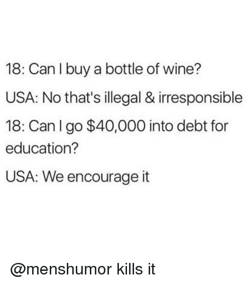 Trendy, Educationals, and For Education: 18: Can I buy a bottle of wine?  USA: No that's illegal & irresponsible  18: Can I go $40,000 into debt for  education?  USA: We encourage it @menshumor kills it