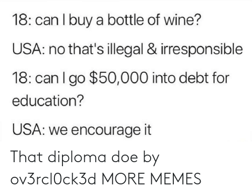 Wine: 18: can I buy a bottle of wine?  USA: no that's illegal & irresponsible  18: can I go $50,000 into debt for  education?  USA: we encourage it That diploma doe by ov3rcl0ck3d MORE MEMES