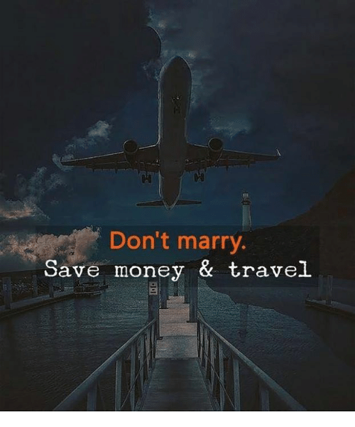 Save Money: 18  Don't marry  Save money & travel