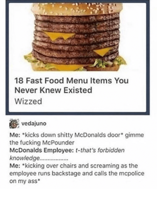 mme: 18 Fast Food Menu Items You  Never Knew Existed  Wizzed  vedajuno  Me: kicks down mme  the fucking McPounder  McDonalds Employee: t-that's forbidden  knowledge.  Me: kicking over chairs and screaming as the  employee runs backstage and calls the mcpolice  on my ass  shitty McDonalds door gi
