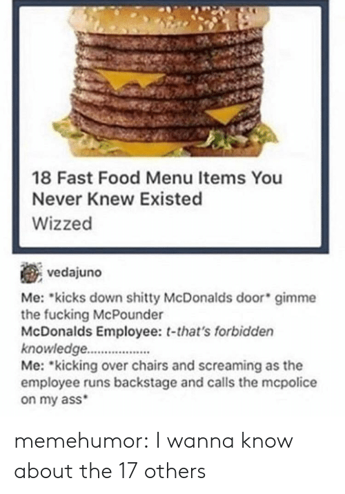 mme: 18 Fast Food Menu Items You  Never Knew Existed  Wizzed  vedajuno  Me: kicks down mme  the fucking McPounder  McDonalds Employee: t-that's forbidden  knowledge.  Me: kicking over chairs and screaming as the  employee runs backstage and calls the mcpolice  on my ass  shitty McDonalds door gi memehumor:  I wanna know about the 17 others
