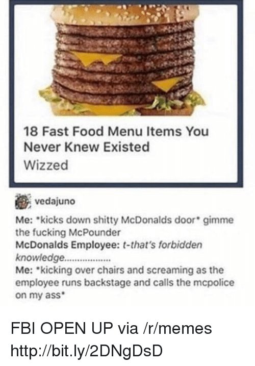 Mcdonalds Employee: 18 Fast Food Menu Items You  Never Knew Existed  Wizzed  vedajuno  Me: kicks down shitty McDonalds door gimme  the fucking McPounder  McDonalds Employee: t-that's forbidden  knowledge..  Me: kicking over chairs and screaming as the  employee runs backstage and calls the mcpolice  on my ass FBI OPEN UP via /r/memes http://bit.ly/2DNgDsD