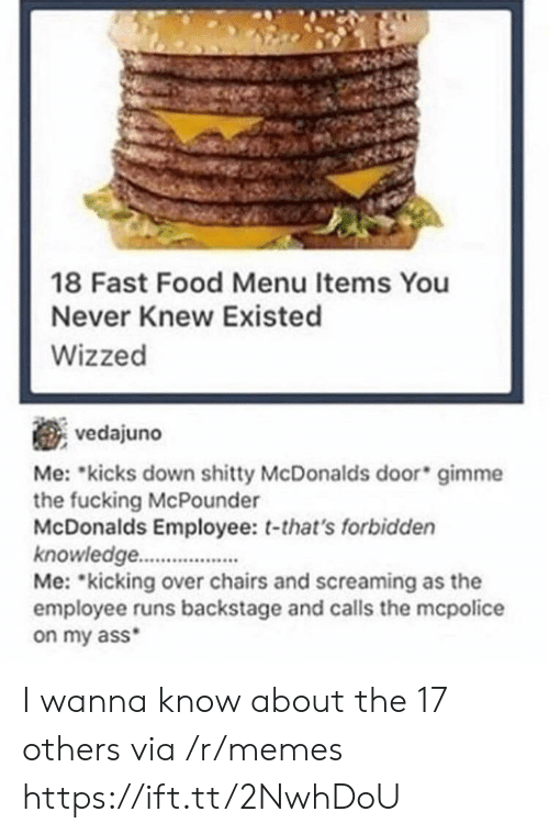 mme: 18 Fast Food Menu Items You  Never Knew Existed  Wizzed  vedajuno  Me: kicks down mme  the fucking McPounder  McDonalds Employee: t-that's forbidden  knowledge.  Me: kicking over chairs and screaming as the  employee runs backstage and calls the mcpolice  on my ass  shitty McDonalds door gi I wanna know about the 17 others via /r/memes https://ift.tt/2NwhDoU