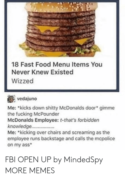 Mcdonalds Employee: 18 Fast Food Menu Items You  Never Knew Existed  Wizzed  vedajuno  Me: kicks down shitty McDonalds door gimme  the fucking McPounder  McDonalds Employee: t-that's forbidden  knowledge..  Me: kicking over chairs and screaming as the  employee runs backstage and calls the mcpolice  on my ass FBI OPEN UP by MindedSpy MORE MEMES