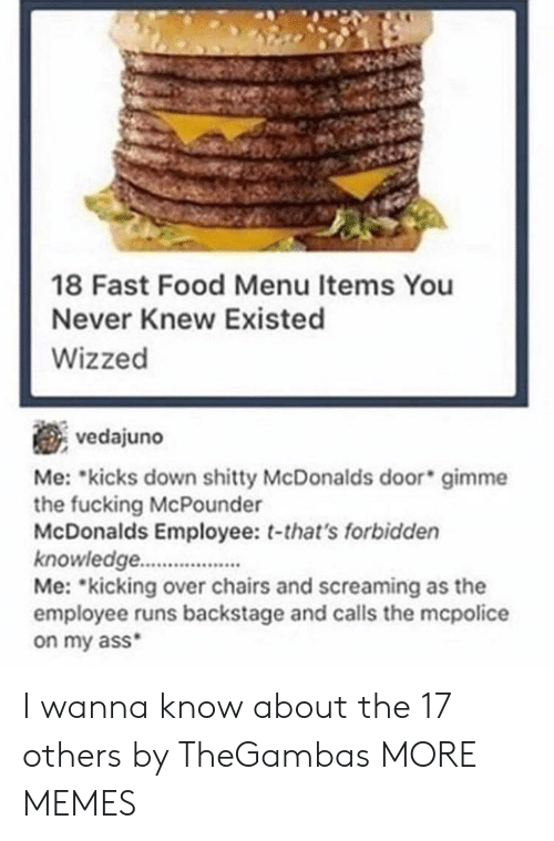 mme: 18 Fast Food Menu Items You  Never Knew Existed  Wizzed  vedajuno  Me: kicks down mme  the fucking McPounder  McDonalds Employee: t-that's forbidden  knowledge.  Me: kicking over chairs and screaming as the  employee runs backstage and calls the mcpolice  on my ass  shitty McDonalds door gi I wanna know about the 17 others by TheGambas MORE MEMES