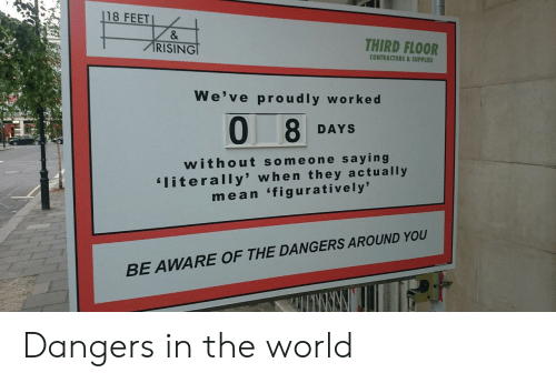 figuratively: 18 FEET  RISING  THIRD FLOOR  CONTRACTORS&SUPPLIES  We've proudly workec  0 8  DAYS  w ithout someone saying  literally' when they actually  mean 'figuratively'  OUND YOU  BE AWARE OF THE DANGERS AR Dangers in the world