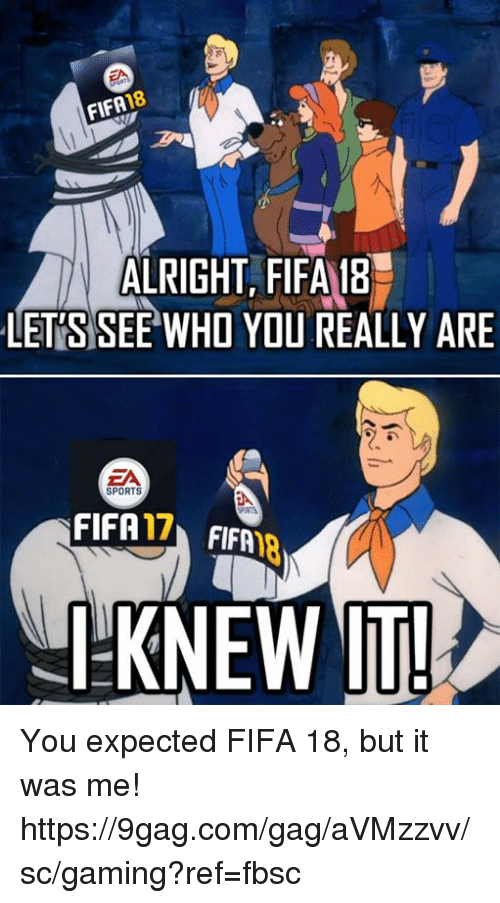9gag, Dank, and Fifa: 18  FIFA  ALRIGHT, FIFA 18  LETS SEE WHO YOU REALLY ARE  ZA  SPORTS  FIFA  17  FIFA  I KNEW IT! You expected FIFA 18, but it was me! https://9gag.com/gag/aVMzzvv/sc/gaming?ref=fbsc