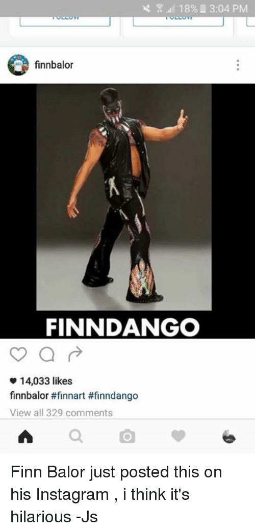 Finn Balor: 18% L 3:04 PM  finnbalor  FINNDANGO  14,033 likes  finnbalor #finnart #finndango  View all 329 comments Finn Balor just posted this on his Instagram , i think it's hilarious -Js