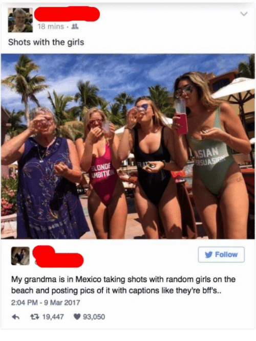 Girls, Grandma, and Beach: 18 mins .  Shots with the girls  AS  LONDE  MBITIDN  Follow  My grandma is in Mexico taking shots with random girls on the  beach and posting pics of it with captions like they're bff's.  2:04 PM-9 Mar 2017  h 3 19,447 93,050