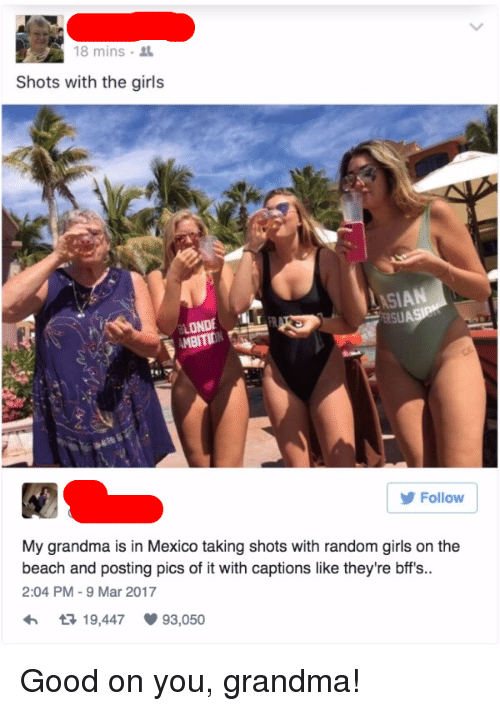 Girls, Grandma, and Beach: 18 mins  Shots with the girls  LONDE  AMBITIONRS  Follow  My grandma is in Mexico taking shots with random girls on the  beach and posting pics of it with captions like they're bffs..  2:04 PM -9 Mar 2017  19,447  93,050 <p>Good on you, grandma!</p>