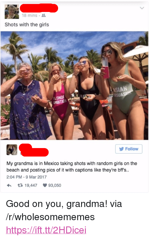 """Girls, Grandma, and Beach: 18 mins  Shots with the girls  LONDE  AMBITIONRS  Follow  My grandma is in Mexico taking shots with random girls on the  beach and posting pics of it with captions like they're bffs..  2:04 PM -9 Mar 2017  19,447  93,050 <p>Good on you, grandma! via /r/wholesomememes <a href=""""https://ift.tt/2HDicei"""">https://ift.tt/2HDicei</a></p>"""