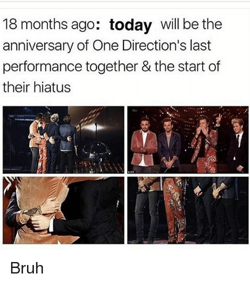 Bruh, Memes, and Today: 18 months ago: today will be the  anniversary of One Direction's last  performance together & the start of  their hiatus Bruh