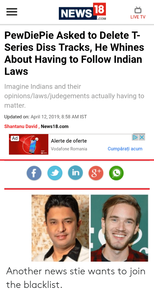 the blacklist: 18  NEWS  LIVE TV  COM  PewDiePie Asked to Delete T-  Series Diss Tracks, He Whines  About Having to Follow Indian  Laws  Imagine Indians and their  opinions/laws/judegements actually having to  matter.  Updated on: April 12, 2019, 8:58 AM IST  Shantanu David, News18.com  Ad  Alerte de oferte  Vodafone Romani  Cumpărati acum  in Another news stie wants to join the blacklist.